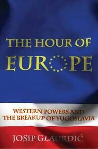 The Hour of Europe: Western Powers and the Breakup of Yugoslavia by Josip (L11)