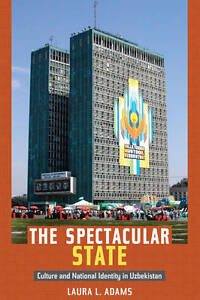 The Spectacular State: Culture and National Identity in Uzbekistan by Laura...