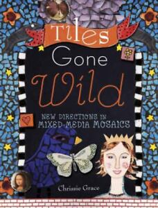 Tiles Gone Wild: New Directions In Mixed Media Mosaics, Chrissie Grace, Excellen
