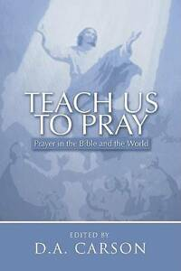 Teach Us to Pray: Prayer in the Bible and the World by D A Carson (Paperback,...