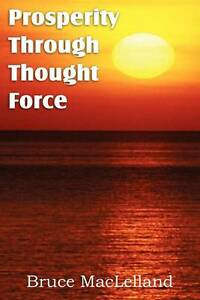 Prosperity Through Thought Force by MacLelland, Bruce