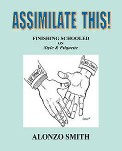 NEW Assimilate This!: Finishing Schooled on Style and Etiquette by Alonzo Smith