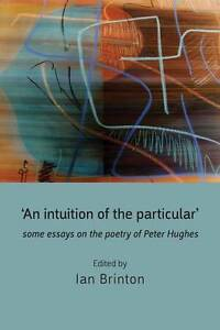 NEW 'An Intuition of the Particular': Some Essays on the Poetry of Peter Hughes