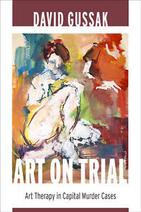 Art on Trial – Art Therapy in Capital Murder Cases, David Gussak
