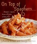 On Top of Spaghetti... : Macaroni, Linguine, Penne, and Pasta of Every Kind by George Germon and Johanne Killeen (2006, Hardcover)