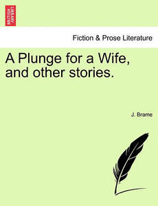 NEW A Plunge for a Wife, and other stories. by J. Brame