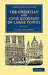 The Christian and Civic Economy of Large Towns: Volume 1 (Cambridge Library Coll