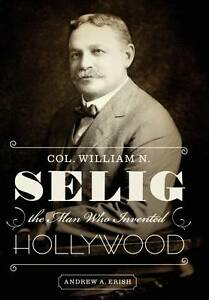 Col. William N. Selig, the Man Who Invented Hollywood, Andrew A. Erish