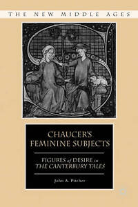 Chaucer's Feminine Subjects: Figures of Desire in The Canterbury Tales (The New