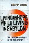 Living on Hope While Living in Babylon : e Christian Anarchists of the 20th Century, York, Tripp, 071889202X