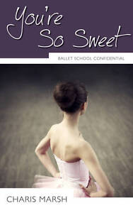 You're So Sweet: Ballet School Confidential by Charis Marsh (Paperback, 2012)