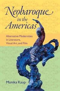 Neobaroque in the Americas: Alternative Modernities in Literature, Visual Art,