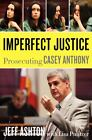 Imperfect Justice: Prosecuting Casey Anthony by Jeff Ashton (2011, Hardcover, Illustrated) : Jeff Ashton (Hardcover, 2011)