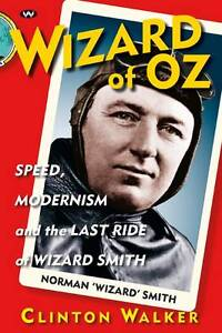 Wizard of Oz: Speed, Modernism and the Last Ride of Norman Smith: Clinton Walker