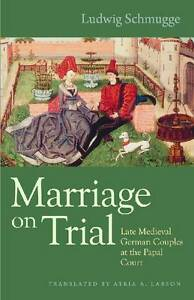 Marriage on Trial: Late Medieval German Couples at the Papal Court by Ludwig...