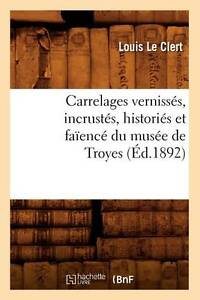 Carrelages Vernisses, Incrustes, Histories Et Faience Du Musee de Troyes (Arts)