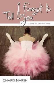 I Forgot to Tell You: Ballet School Confidential by Charis Marsh (Paperback,...