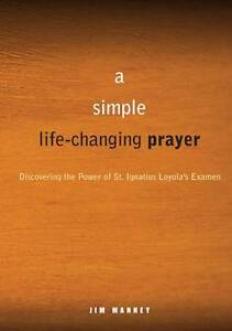 A Simple Life Changing Prayer: Discovering the Power of St. Ignat by Manney, Jim