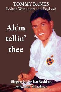 Ahm-Tellin-Thee-a-Biography-of-Tommy-Banks-Bolton-Wanderers-and-England