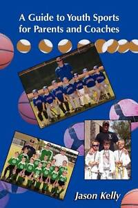 NEW A Guide to Youth Sports for Parents and Coaches by Jason Kelly