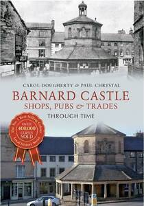 BARNARD CASTLE. SHOPS, PUBS AND TRADES THROUGH TIME. DURHAM. NEW.