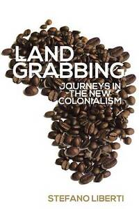 Landgrabbing: Journeys in the New Colonialism by Stefano Liberti (Hardback,...