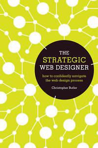 The Strategic Web Designer: How to Confidently Navigate the Web Design...