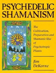 Psychedelic Shamanism: The Cultivation, Preparation, and Shamanic Use of Psychotropic Plants, Dekorme, Jim; DeKorne, Jim