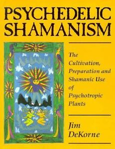 Psychedelic Shamanism: The Cultivation, Preparation and Shamanic Use of Psychotropic Plants, Dekorne, Jim