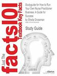 Outlines and Highlights for How to Run Your Own Nurse Practitioner Business : A Guide for Success by Sheila Grossman, Cram101 Textbook Reviews Staff, 1618302485