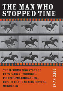 """The Man Who Stopped Time: The Illuminating Story of Eadweard Muybridge â¬"""" Pione"""