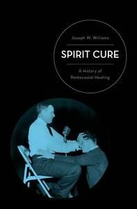 Spirit Cure: A History of Pentecostal Healing by Joseph W. Williams...