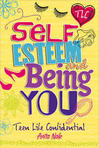 Teen Life Confidential: Self-Esteem and Being YOU, Anita Naik