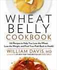 Wheat Belly Cookbook : 150 Recipes to Help You Lose the Wheat, Lose the Weight, and Find Your Path Back to Health by William Davis (2012, Hardcover)