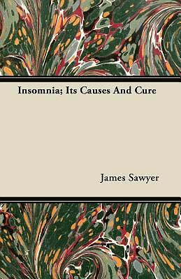 Insomnia; Its Causes and Cure by James Sawyer (2011, Paperback) 1
