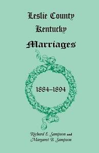 NEW Leslie County, Kentucky Marriages, 18841894 by Richard E. Sampson