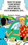 How to Make Cash Money Selling at Flea Markets, Swap Meets, Etc., Jordon Cooper, 0915179822