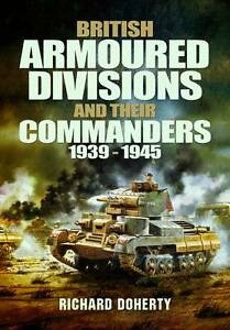British Armoured Divisions and Their Commanders, 1939-1945 by Richard Doherty...
