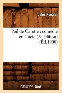 Poil de Carotte: Comedie En 1 Acte (2e Edition) (Ed.1900) by Jules Renard...