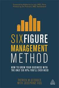 Six Figure Management Method: How to Grow Your Business with the Only 6 KPIs You
