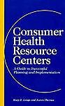 Consumer Health Resource Centers : A Guide to Successful Planning and Implementation, Longe, Mary E. and Thomas, Karen, 1556482310