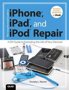 The Unauthorized Guide to Iphone, Ipad, and Ipod Repair: A Diy Guide to Extendin