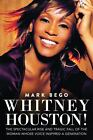 Whitney Houston! : The Spectacular Rise and Tragic Fall of the Woman Whose Voice Inspired a Generation by Mark Bego (2012, Paperback)...
