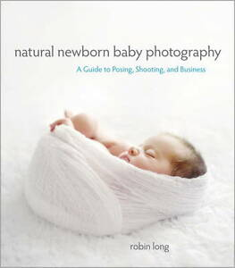 NEW Natural Newborn Baby Photography: A Guide to Posing, Shooting, and Business