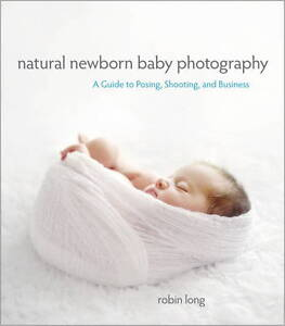 Natural newborn baby photography a guide to posing shooting and business by robin long