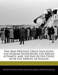 The Iran Hostage Crisis Including the Iranian Revolution, the Rescue Attempts, and the End of the Crisis with the Arrival of Reagan, Dakota Stevens, 124101017X