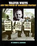 Walter White and the Power of Organized Protest, Robert E. Jakoubek, 1562946978