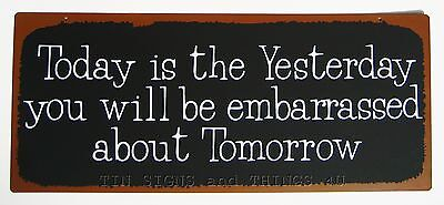 Today is the Yesterday You Will Be Embarrassed Tomorrow TIN SIGN funny bar decor