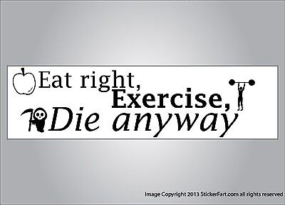 Funny bumper sticker - eat right exercise die anyway vinyl or (Eat Right Exercise Die)