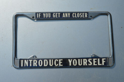 Vintage Novelty License Plate Frame IF YOU GET ANY CLOSER ... INTRODUCE YOURSELF